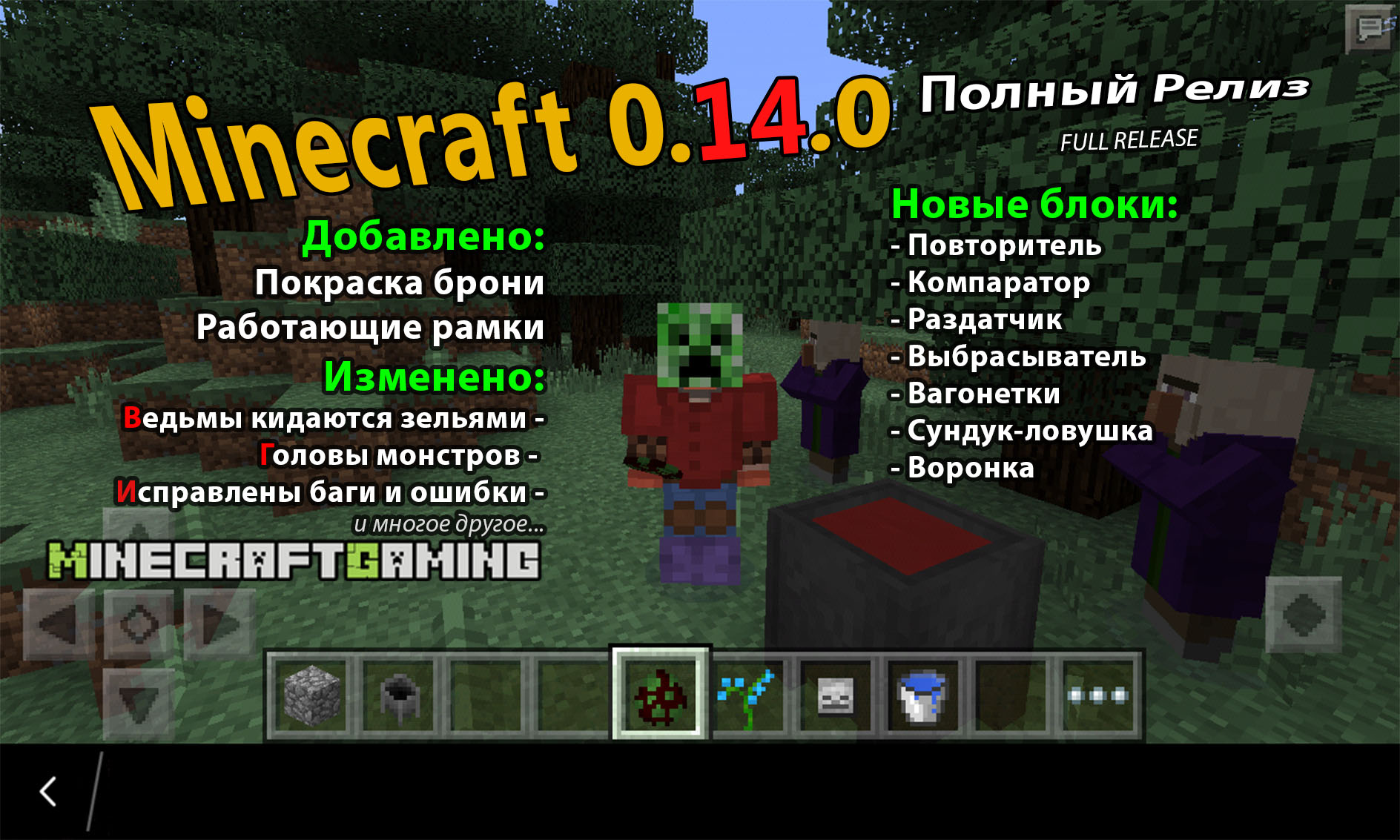 Релизная версия 0.14.0 Minecraft PE. Добавлены рамки, механизмы. В MCPE 0.14.0 Full release появились ведьмы, доступна покраска брони, можно надеть голову моба или тыкву. Исправлено множество ошибок и багов.